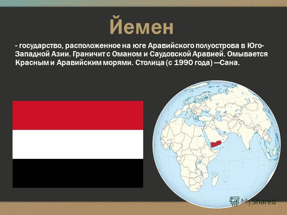 Йемен - государство, расположенное на юге Аравийского полуострова в Юго- Западной Азии. Граничит с Оманом и Саудовской Аравией. Омывается Красным и Аравийским морями. Столица (с 1990 года) Сана.