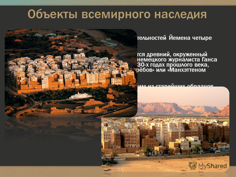 Объекты всемирного наследия Среди природных и культурных достопримечательностей Йемена четыре внесены в список всемирного наследия. В пустыне Йемена, в Вади Хадрамаут, находится древний, окруженный глиняной стеной город Шибам. С легкой руки немецкого