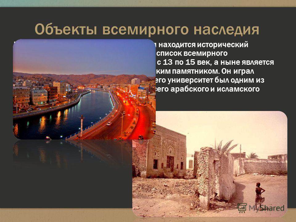 Объекты всемирного наследия Недалеко от побережья Красного моря находится исторический город Забид, внесённый в 1993 году в список всемирного наследия. Забид был столицей Йемена с 13 по 15 век, а ныне является важным археологическим и историческим па