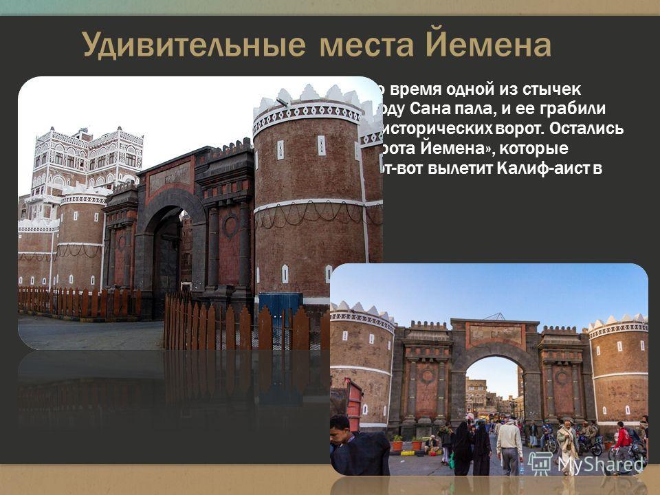 Удивительные места Йемена Знаменитые большие «ворота Йемена». Во время одной из стычек республиканцев с монархистами в 1948 году Сана пала, и ее грабили три дня. Тогда же взорвали шесть из семи исторических ворот. Остались только вот эти - Баб-аль-Йа