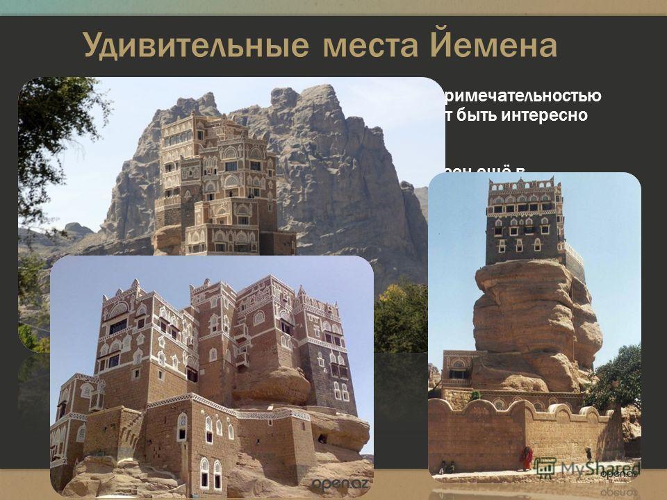 Удивительные места Йемена Дворец Имама считается самой популярной достопримечательностью Йемена, его изображение лепится на всё, что может быть интересно туристу: открытки, марки, бутылки с водой. Считается, что самый первый дворец был тут построен е