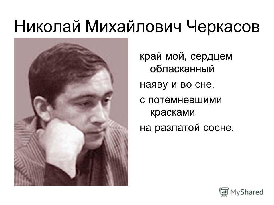 Николай Михайлович Черкасов 1938 – 1993 г.г. край мой, сердцем обласканный наяву и во сне, с потемневшими красками на разлатой сосне.