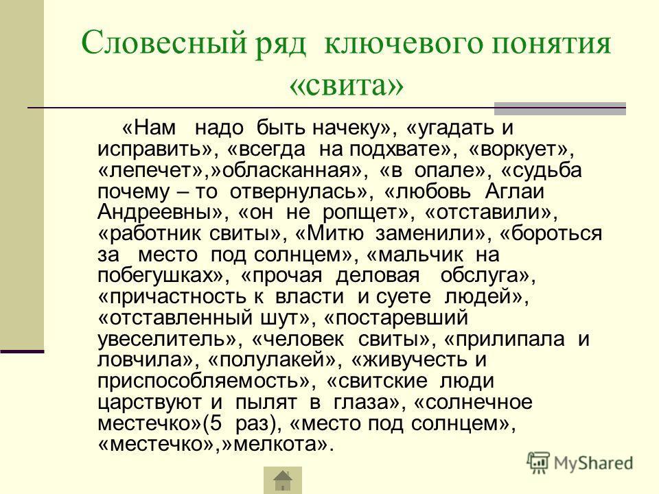 Словесный ряд ключевого понятия «свита» «Нам надо быть начеку», «угадать и исправить», «всегда на подхвате», «воркует», «лепечет»,»обласканная», «в опале», «судьба почему – то отвернулась», «любовь Аглаи Андреевны», «он не ропщет», «отставили», «рабо