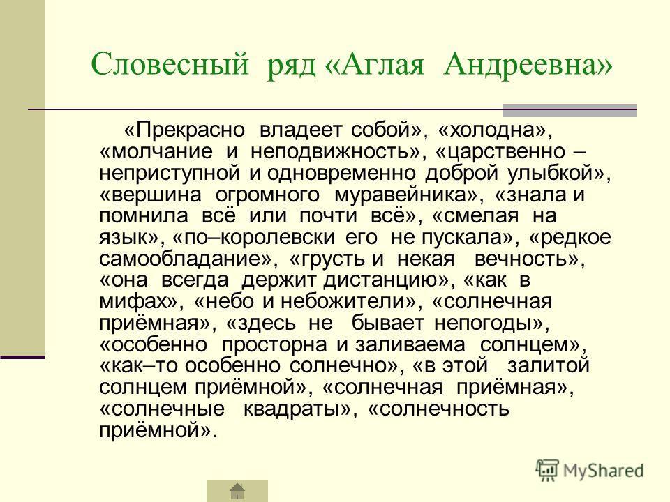 Словесный ряд «Аглая Андреевна» «Прекрасно владеет собой», «холодна», «молчание и неподвижность», «царственно – неприступной и одновременно доброй улыбкой», «вершина огромного муравейника», «знала и помнила всё или почти всё», «смелая на язык», «по–к
