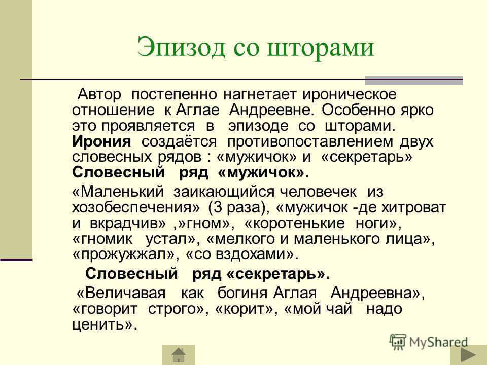 Эпизод со шторами Автор постепенно нагнетает ироническое отношение к Аглае Андреевне. Особенно ярко это проявляется в эпизоде со шторами. Ирония создаётся противопоставлением двух словесных рядов : «мужичок» и «секретарь» Словесный ряд «мужичок». «Ма