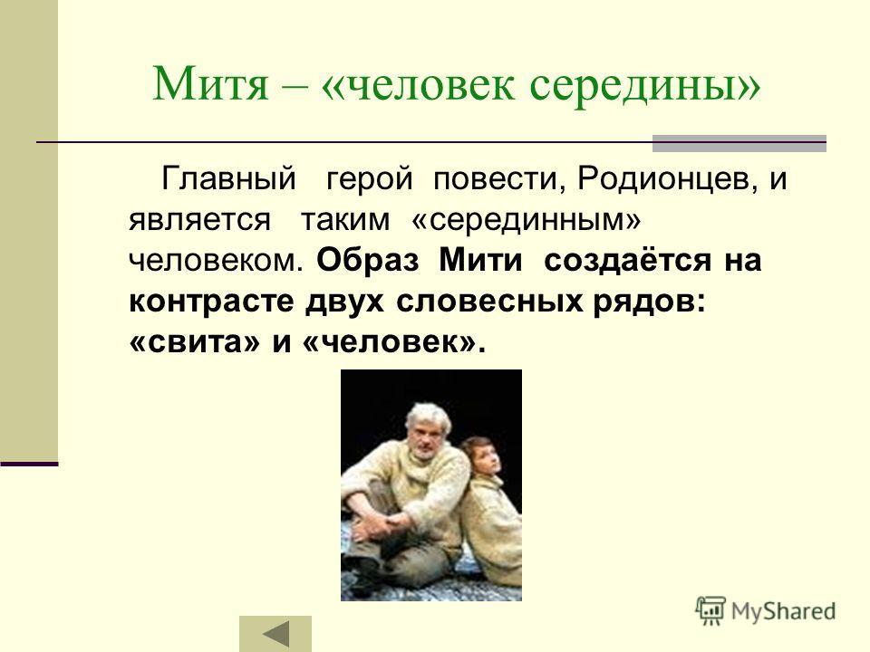 Митя – «человек середины» Главный герой повести, Родионцев, и является таким «серединным» человеком. Образ Мити создаётся на контрасте двух словесных рядов: «свита» и «человек».