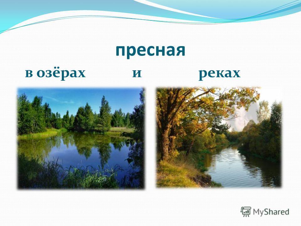 пресная в озёрах и реках