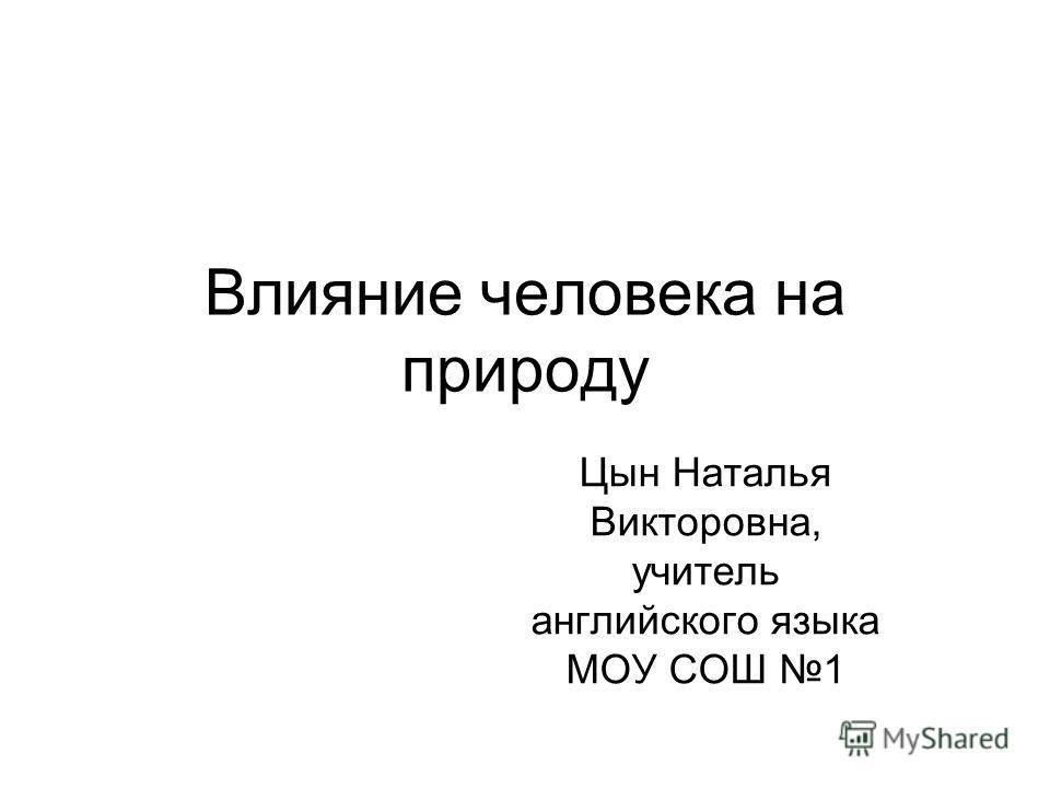 Цын Наталья Викторовна, учитель английского языка МОУ СОШ 1 Влияние человека на природу