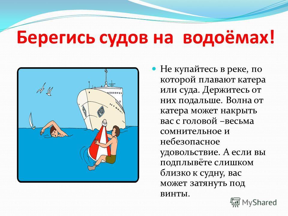 Берегись судов на водоёмах! Не купайтесь в реке, по которой плавают катера или суда. Держитесь от них подальше. Волна от катера может накрыть вас с головой –весьма сомнительное и небезопасное удовольствие. А если вы подплывёте слишком близко к судну,