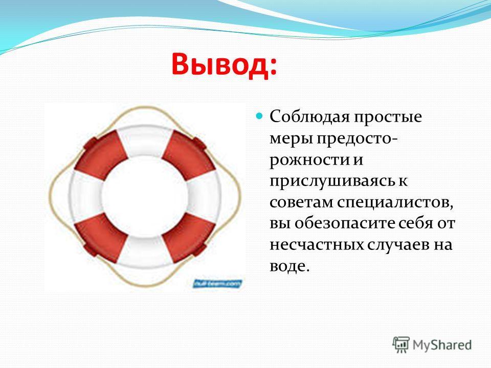 Вывод: Соблюдая простые меры предосто- рожности и прислушиваясь к советам специалистов, вы обезопасите себя от несчастных случаев на воде.