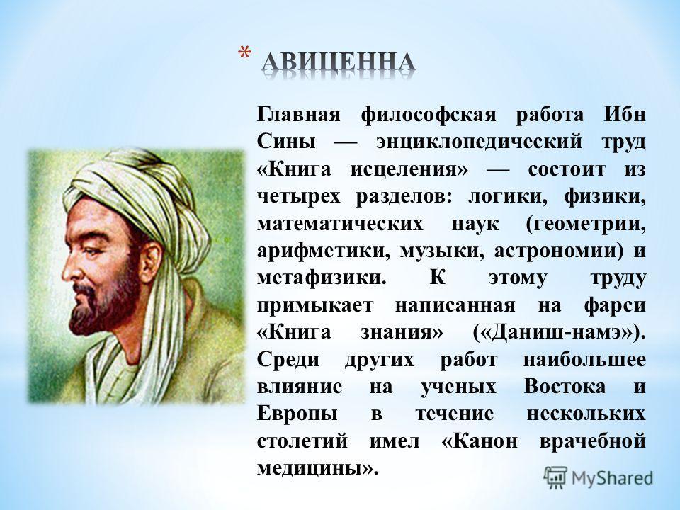 Главная философская работа Ибн Сины энциклопедический труд «Книга исцеления» состоит из четырех разделов: логики, физики, математических наук (геометрии, арифметики, музыки, астрономии) и метафизики. К этому труду примыкает написанная на фарси «Книга