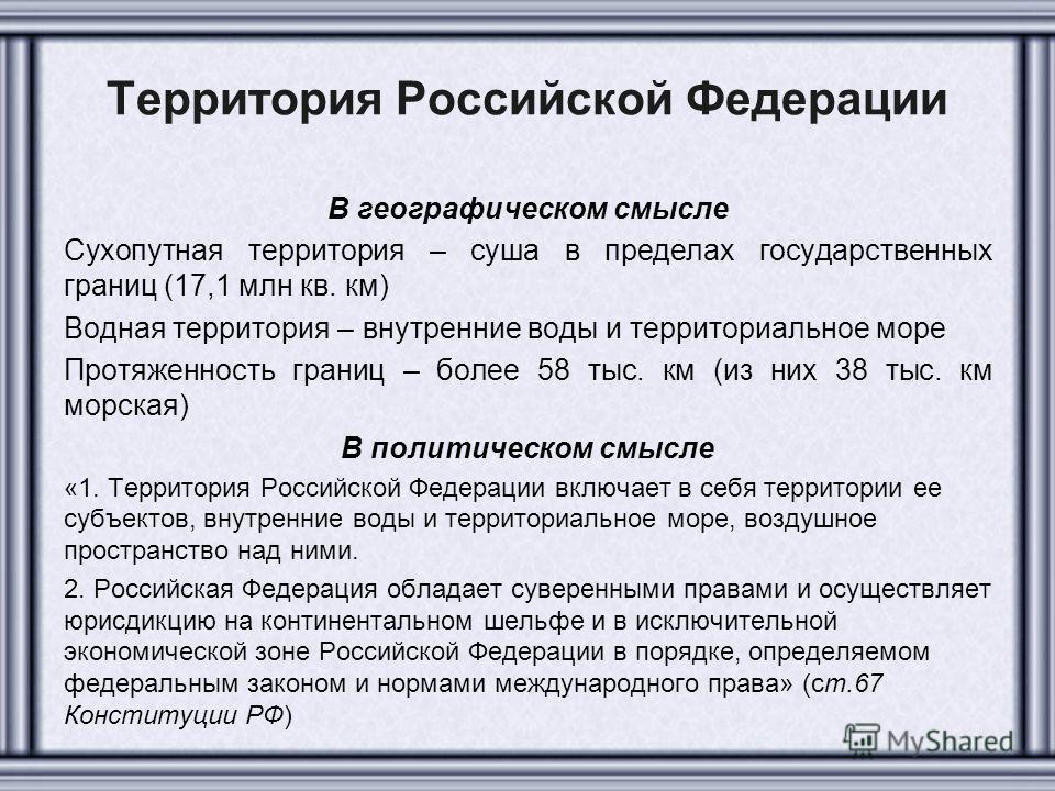 Территория Российской Федерации В географическом смысле Сухопутная территория – суша в пределах государственных границ (17,1 млн кв. км) Водная территория – внутренние воды и территориальное море Протяженность границ – более 58 тыс. км (из них 38 тыс