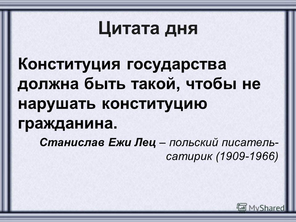 Цитата дня Конституция государства должна быть такой, чтобы не нарушать конституцию гражданина. Станислав Ежи Лец – польский писатель- сатирик (1909-1966)