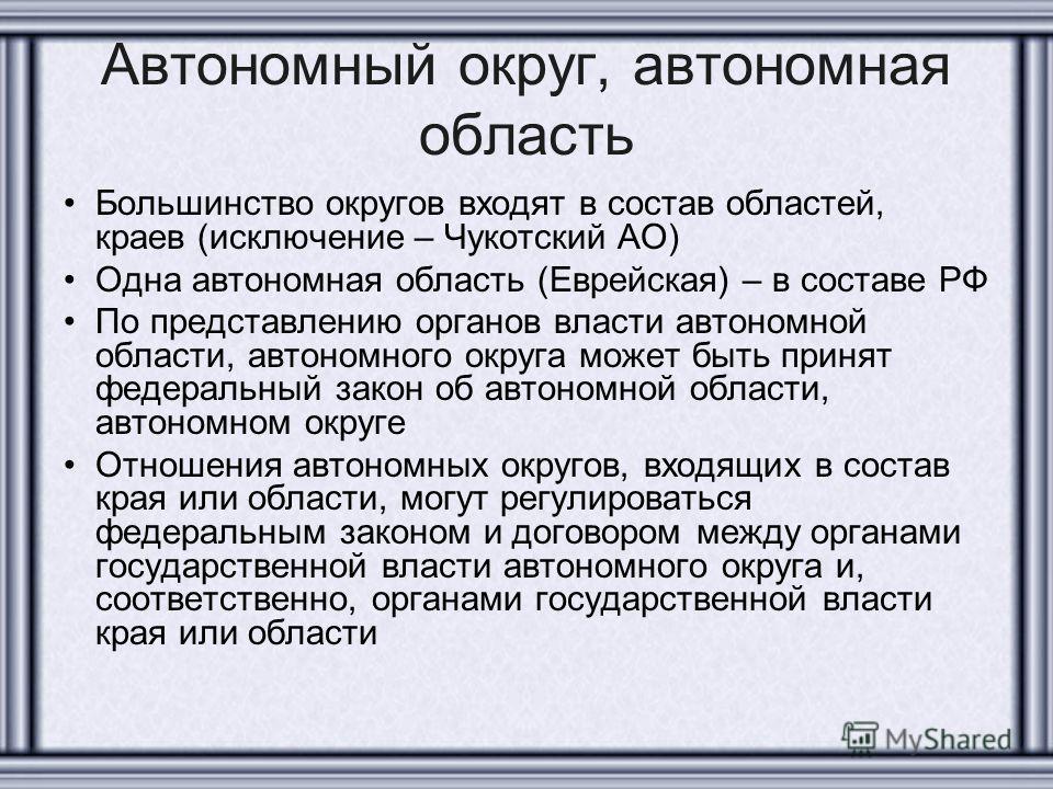 Автономный округ, автономная область Большинство округов входят в состав областей, краев (исключение – Чукотский АО) Одна автономная область (Еврейская) – в составе РФ По представлению органов власти автономной области, автономного округа может быть