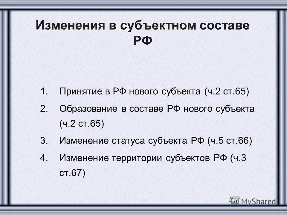 Изменения в субъектном составе РФ 1.Принятие в РФ нового субъекта (ч.2 ст.65) 2.Образование в составе РФ нового субъекта (ч.2 ст.65) 3.Изменение статуса субъекта РФ (ч.5 ст.66) 4.Изменение территории субъектов РФ (ч.3 ст.67)