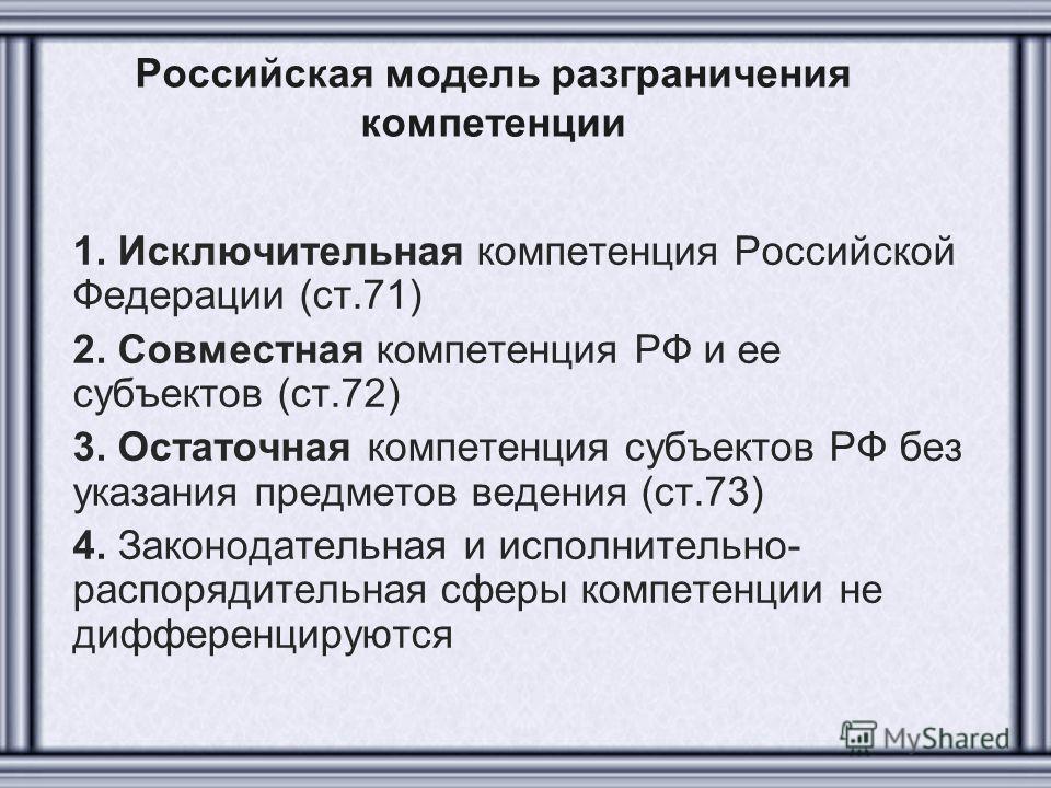 Российская модель разграничения компетенции 1. Исключительная компетенция Российской Федерации (ст.71) 2. Совместная компетенция РФ и ее субъектов (ст.72) 3. Остаточная компетенция субъектов РФ без указания предметов ведения (ст.73) 4. Законодательна