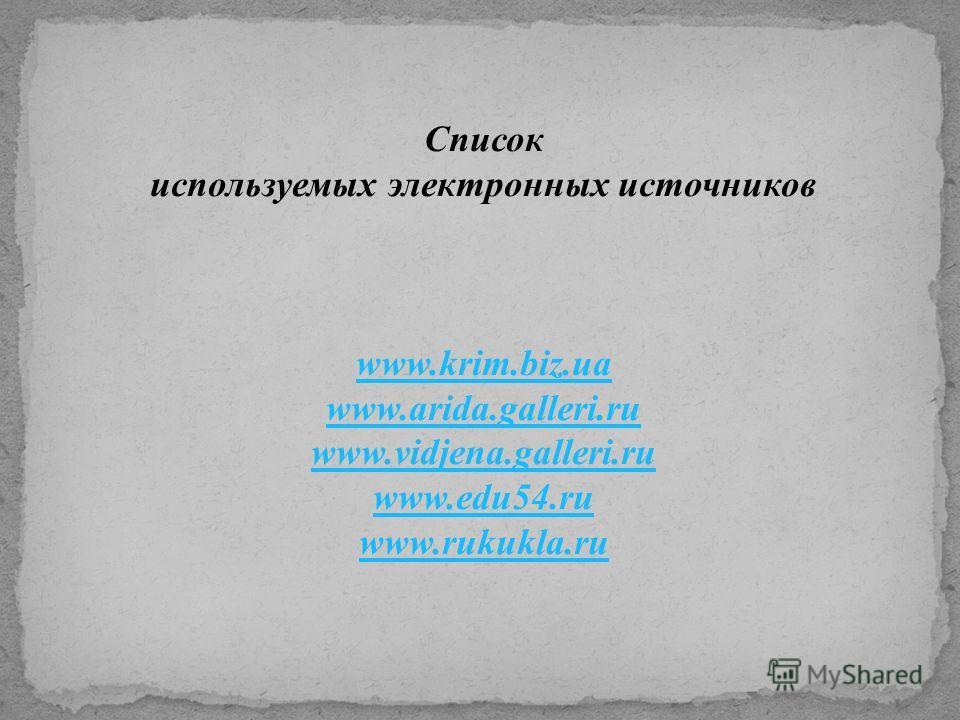 Список используемых электронных источников www.krim.biz.ua www.arida.galleri.ru www.vidjena.galleri.ru www.edu54.ru www.rukukla.ru