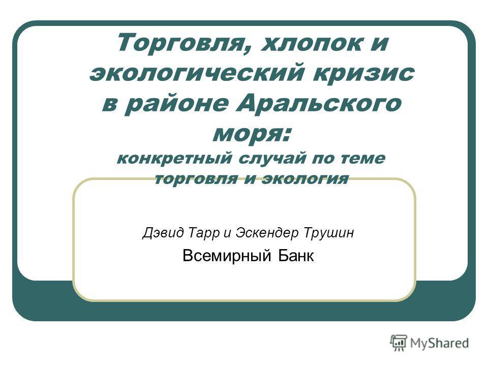 Торговля, хлопок и экологический кризис в районе Аральского моря: конкретный случай по теме торговля и экология Дэвид Тарр и Эскендер Трушин Всемирный Банк