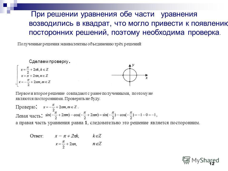 12 При решении уравнения обе части уравнения возводились в квадрат, что могло привести к появлению посторонних решений, поэтому необходима проверка. Сделаем проверку. Полученные решения эквивалентны объединению трёх решений Первое и второе решение со