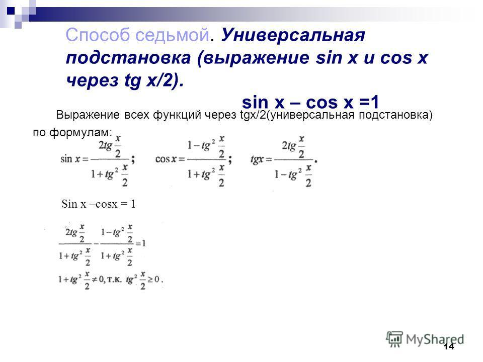 14 Способ седьмой. Универсальная подстановка (выражение sin x и cos x через tg x/2). sin x – cos x =1 Выражение всех функций через tgх/2(универсальная подстановка) по формулам: Sin x –cosx = 1