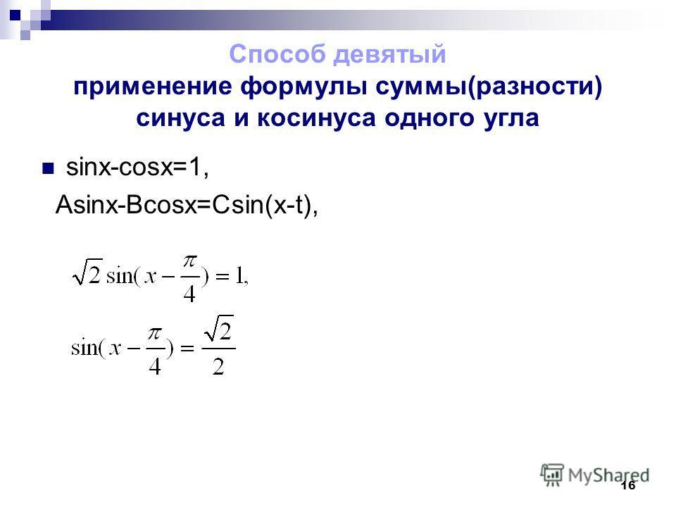 16 Способ девятый применение формулы суммы(разности) синуса и косинуса одного угла sinx-cosx=1, Asinx-Bcosx=Csin(x-t),