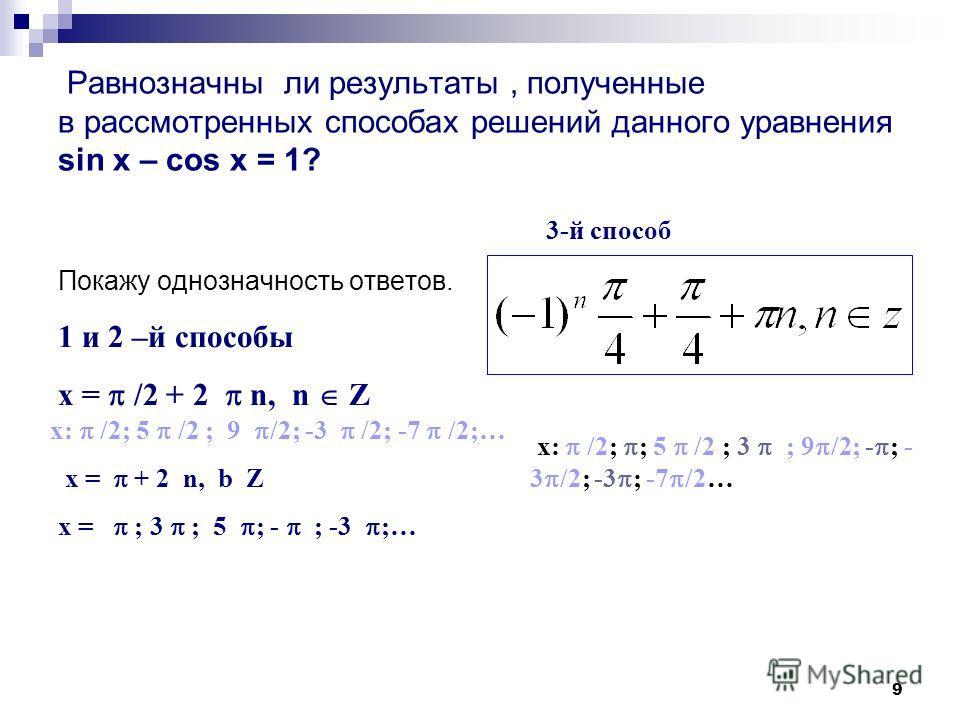 9 Равнозначны ли результаты, полученные в рассмотренных способах решений данного уравнения sin x – cos x = 1? Покажу однозначность ответов. 1 и 2 –й способы x = /2 + 2 n, n Z x: /2; 5 /2 ; 9 /2; -3 /2; -7 /2;… x = + 2 n, b Z x = ; 3 ; 5 ; - ; -3 ;… 3