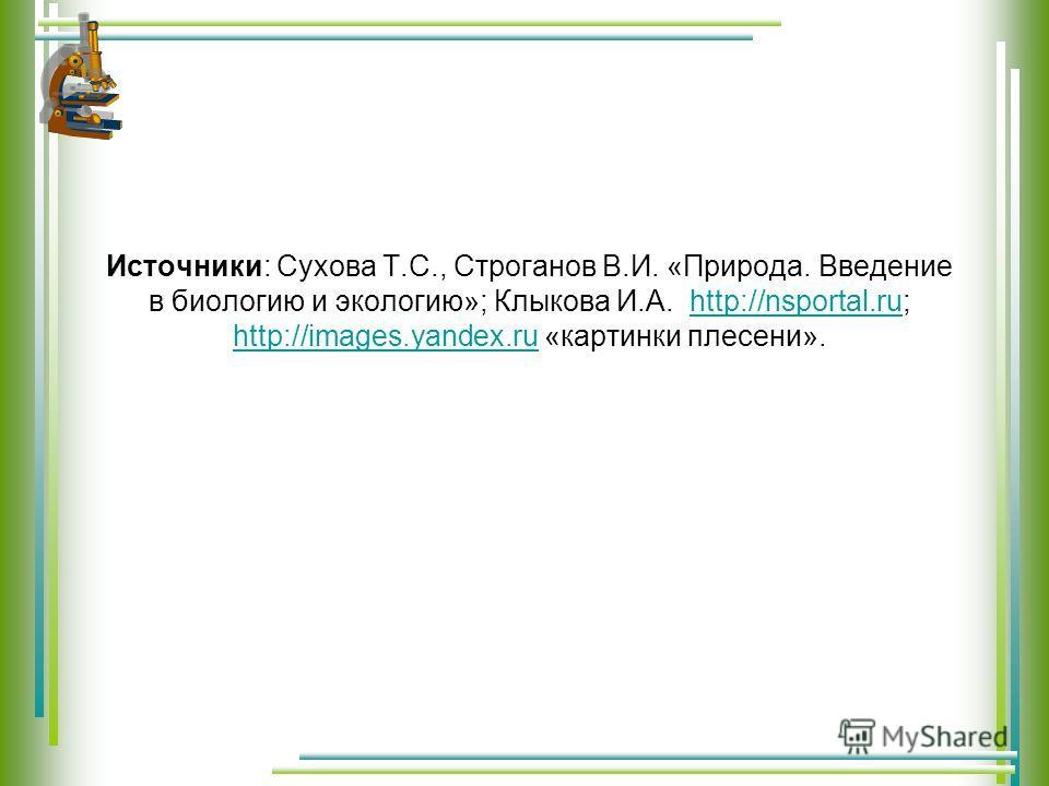 Источники: Сухова Т.С., Строганов В.И. «Природа. Введение в биологию и экологию»; Клыкова И.А. http://nsportal.ru; http://images.yandex.ru «картинки плесени».http://nsportal.ru http://images.yandex.ru