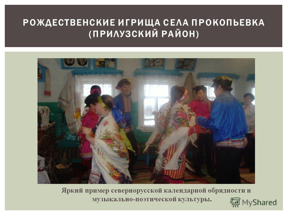 РОЖДЕСТВЕНСКИЕ ИГРИЩА СЕЛА ПРОКОПЬЕВКА (ПРИЛУЗСКИЙ РАЙОН) Яркий пример севернорусской календарной обрядности и музыкально-поэтической культуры.