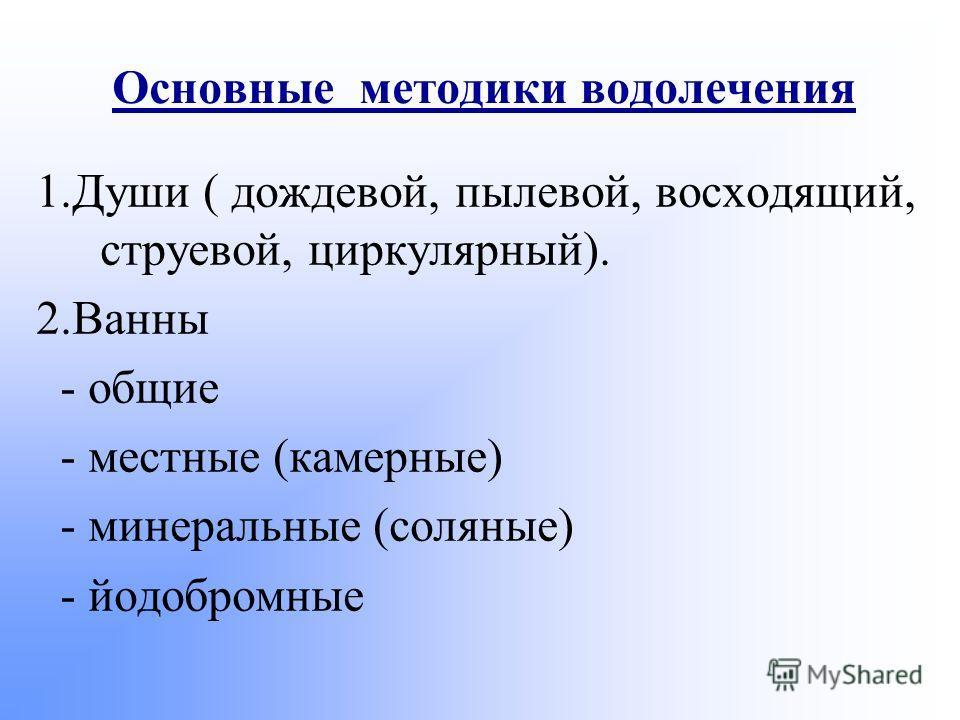 Основные методики водолечения 1.Души ( дождевой, пылевой, восходящий, струевой, циркулярный). 2.Ванны - общие - местные (камерные) - минеральные (соляные) - йодобромные