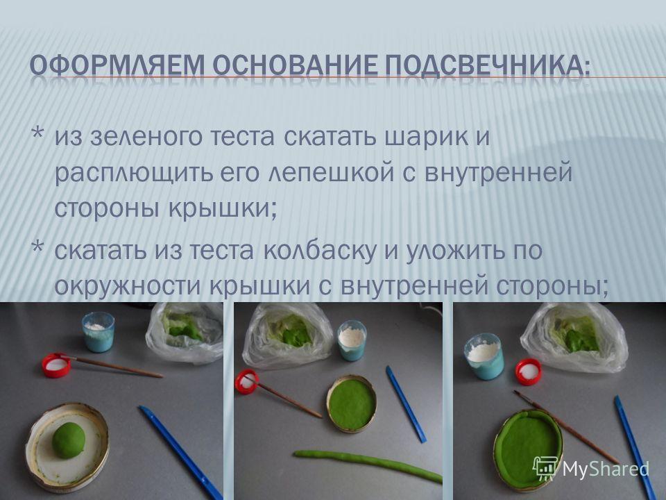 * из зеленого теста скатать шарик и расплющить его лепешкой с внутренней стороны крышки; * скатать из теста колбаску и уложить по окружности крышки с внутренней стороны;