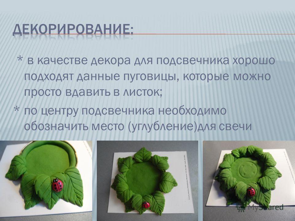 * в качестве декора для подсвечника хорошо подходят данные пуговицы, которые можно просто вдавить в листок; * по центру подсвечника необходимо обозначить место (углубление)для свечи