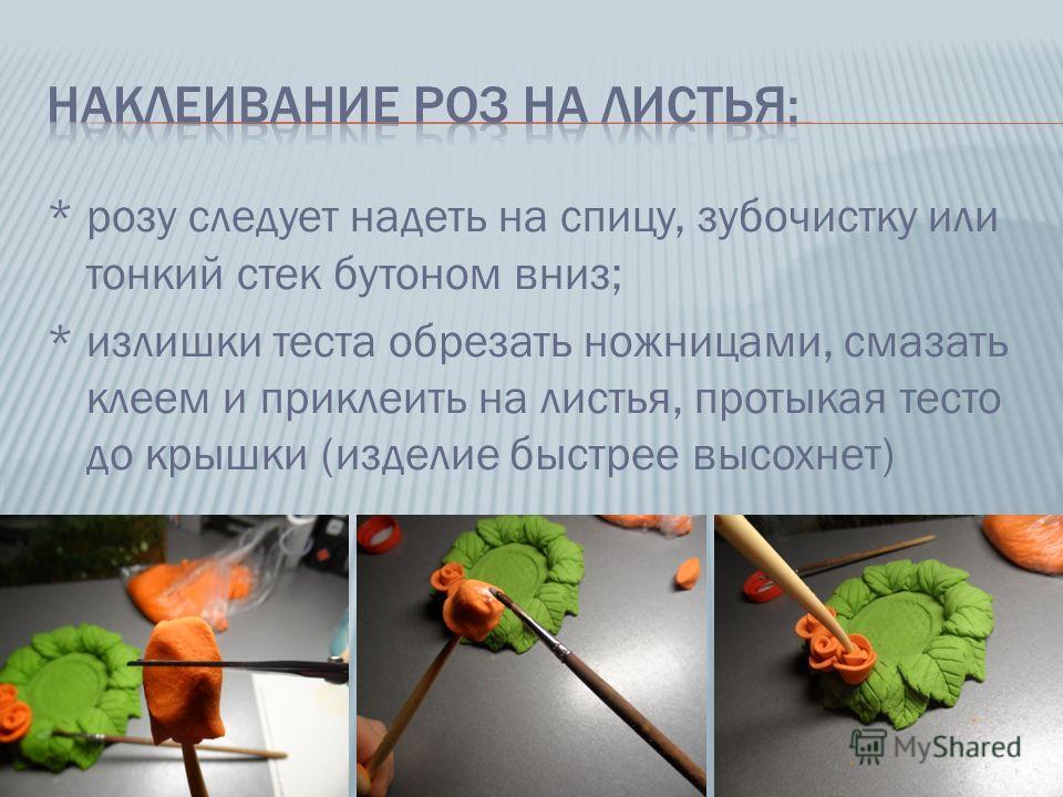 * розу следует надеть на спицу, зубочистку или тонкий стек бутоном вниз; * излишки теста обрезать ножницами, смазать клеем и приклеить на листья, протыкая тесто до крышки (изделие быстрее высохнет)