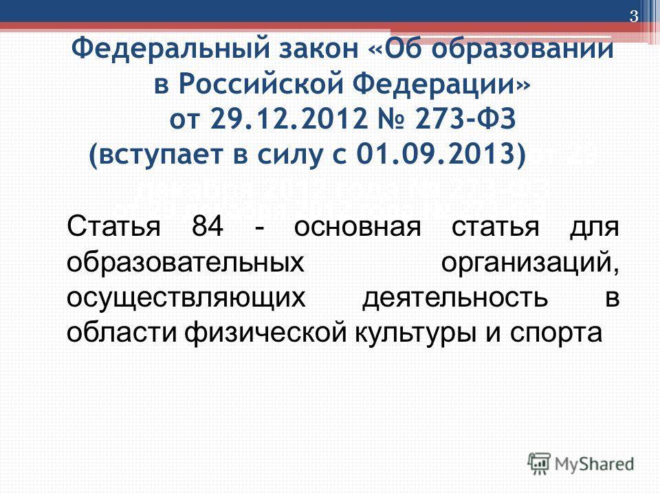 Федеральный закон «Об образовании в Российской Федерации» от 29.12.2012 273-ФЗ (вступает в силу с 01.09.2013) от 29 декабря 2012 года 273-ФЗ от 29 декабря 2012 года 273-ФЗ 3 Статья 84 - основная статья для образовательных организаций, осуществляющих