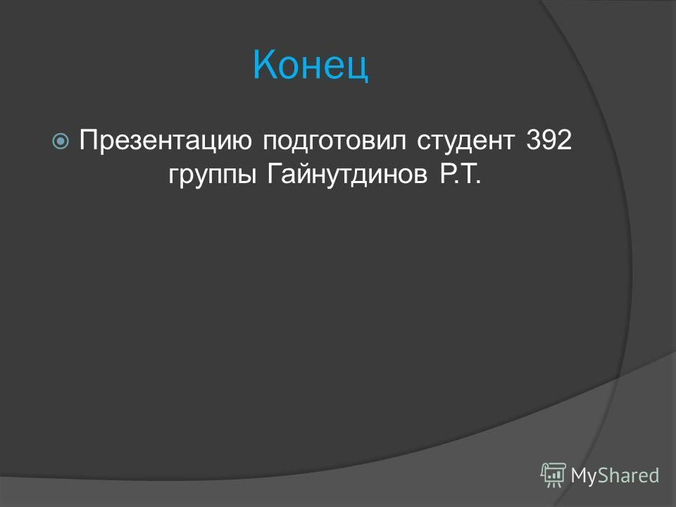 Конец Презентацию подготовил студент 392 группы Гайнутдинов Р.Т.