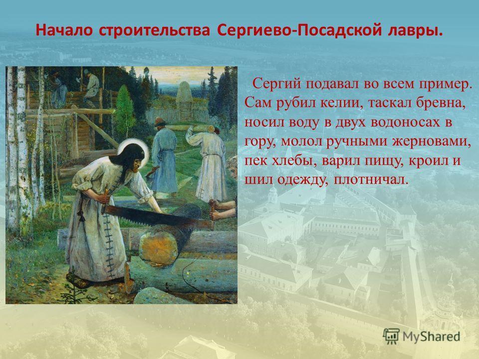 Начало строительства Сергиево-Посадской лавры. Сергий подавал во всем пример. Сам рубил келии, таскал бревна, носил воду в двух водоносах в гору, молол ручными жерновами, пек хлебы, варил пищу, кроил и шил одежду, плотничал.