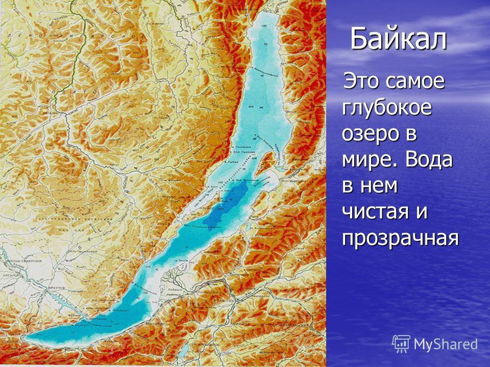 Байкал Это самое глубокое озеро в мире. Вода в нем чистая и прозрачная Это самое глубокое озеро в мире. Вода в нем чистая и прозрачная