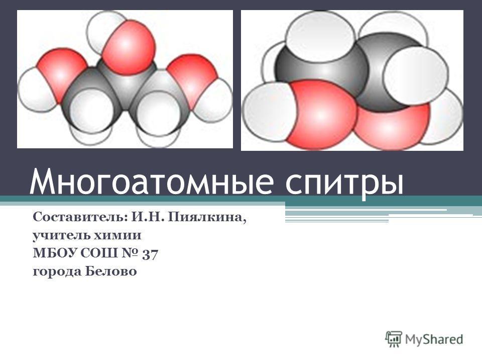 Многоатомные спитры Составитель: И.Н. Пиялкина, учитель химии МБОУ СОШ 37 города Белово