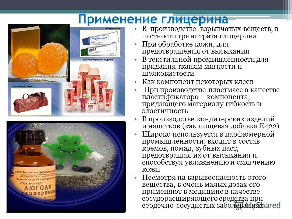 Применение глицерина В производстве взрывчатых веществ, в частности тринитрата глицерина При обработке кожи, для предотвращения от высыхания В текстильной промышленности для придания тканям мягкости и шелковистости Как компонент некоторых клеeв При п