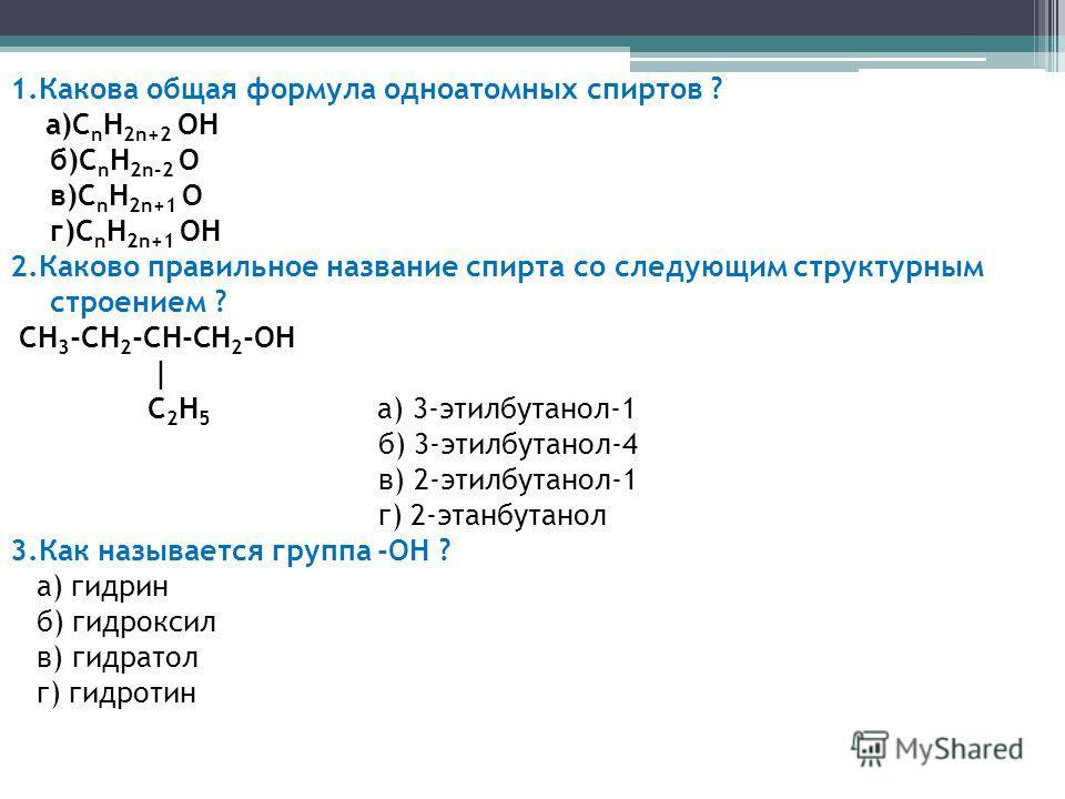1.Какова общая формула одноатомных спиртов ? а)C n H 2n+2 ОН б)C n H 2n-2 О в)C n H 2n+1 О г)C n H 2n+1 ОН 2.Каково правильное название спирта со следующим структурным строением ? CH 3 -CH 2 -CH-CH 2 -OH | C 2 H 5 а) 3-этилбутанол-1 б) 3-этилбутанол-