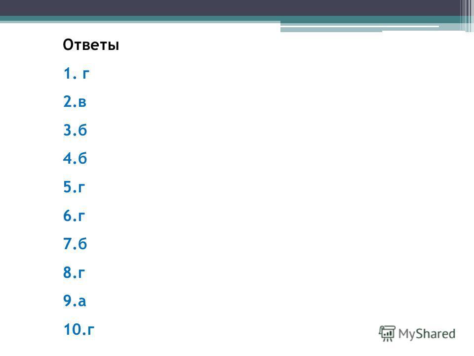 Ответы 1. г 2.в 3.б 4.б 5.г 6.г 7.б 8.г 9.а 10.г