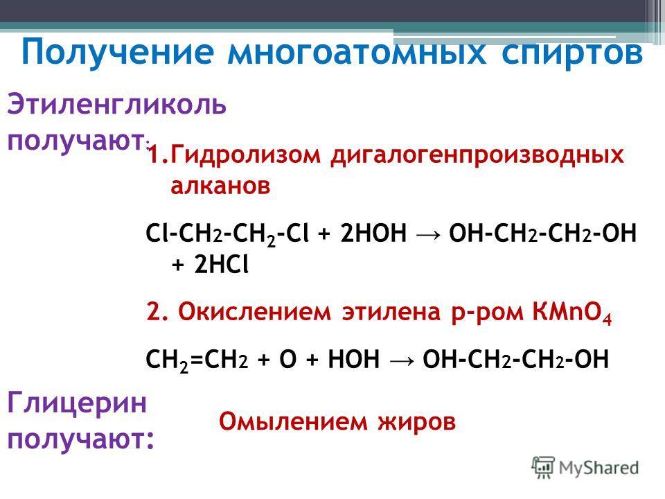Получение многоатомных спиртов Этиленгликоль получают : 1.Гидролизом дигалогенпроизводных алканов Cl-СН 2 -СН 2 -Cl + 2HOH ОН-CH 2 -CH 2 -OH + 2HCl 2. Окислением этилена р-ром КМnO 4 СН 2 =СН 2 + О + НОН ОН-СН 2 -СН 2 -ОН Глицерин получают: Омылением