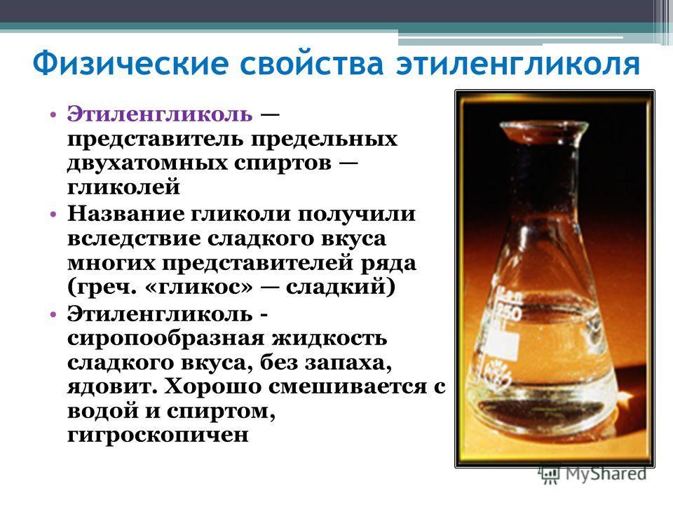 Физические свойства этиленгликоля Этиленгликоль представитель предельных двухатомных спиртов гликолей Название гликоли получили вследствие сладкого вкуса многих представителей ряда (греч. «гликос» сладкий) Этиленгликоль - сиропообразная жидкость слад