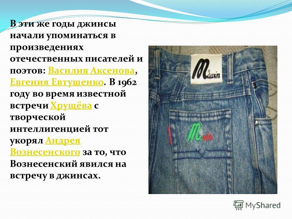 В эти же годы джинсы начали упоминаться в произведениях отечественных писателей и поэтов: Василия Аксенова, Евгения Евтушенко. В 1962 году во время известной встречи Хрущёва с творческой интеллигенцией тот укорял Андрея Вознесенского за то, что Возне