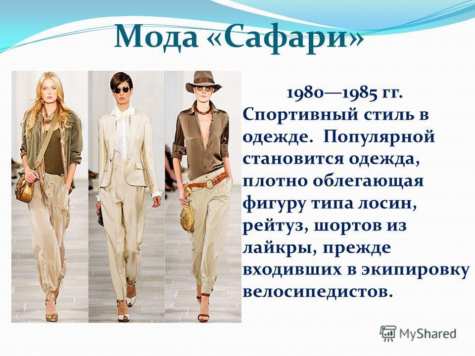 Мода «Сафари» 19801985 гг. Спортивный стиль в одежде. Популярной становится одежда, плотно облегающая фигуру типа лосин, рейтуз, шортов из лайкры, прежде входивших в экипировку велосипедистов.