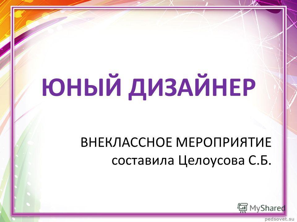 ВНЕКЛАССНОЕ МЕРОПРИЯТИЕ составила Целоусова С.Б. ЮНЫЙ ДИЗАЙНЕР