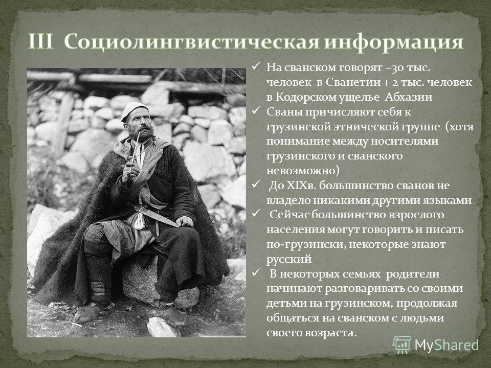 На сванском говорят ~30 тыс. человек в Сванетии + 2 тыс. человек в Кодорском ущелье Абхазии Сваны причисляют себя к грузинской этнической группе (хотя понимание между носителями грузинского и сванского невозможно) До XIXв. большинство сванов не владе
