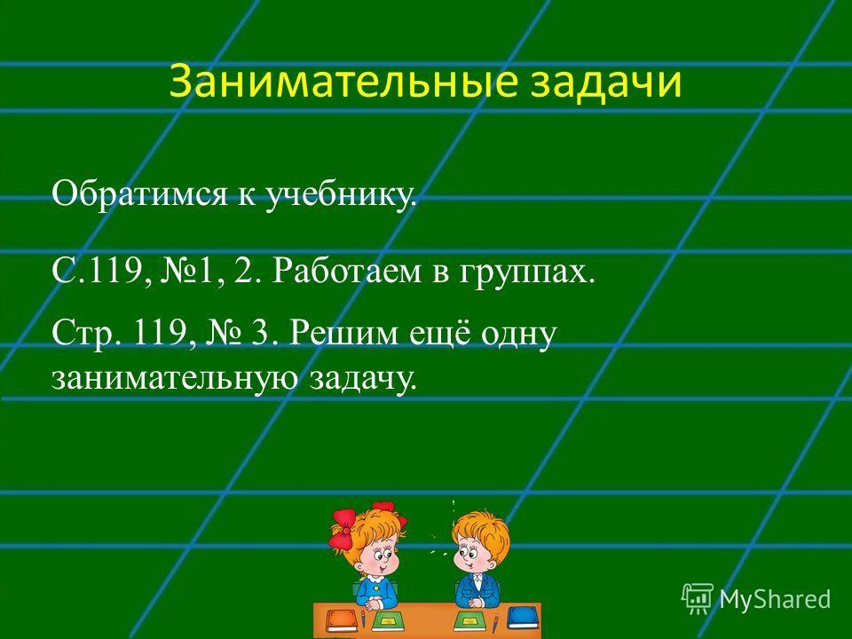 Занимательные задачи Обратимся к учебнику. С.119, 1, 2. Работаем в группах. Стр. 119, 3. Решим ещё одну занимательную задачу.