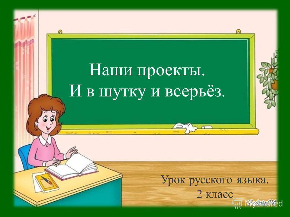 Наши проекты. И в шутку и всерьёз. Урок русского языка. 2 класс