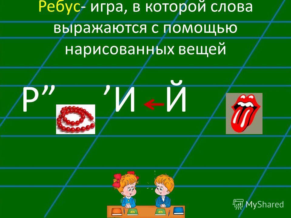 Ребус- игра, в которой слова выражаются с помощью нарисованных вещей PИ Й