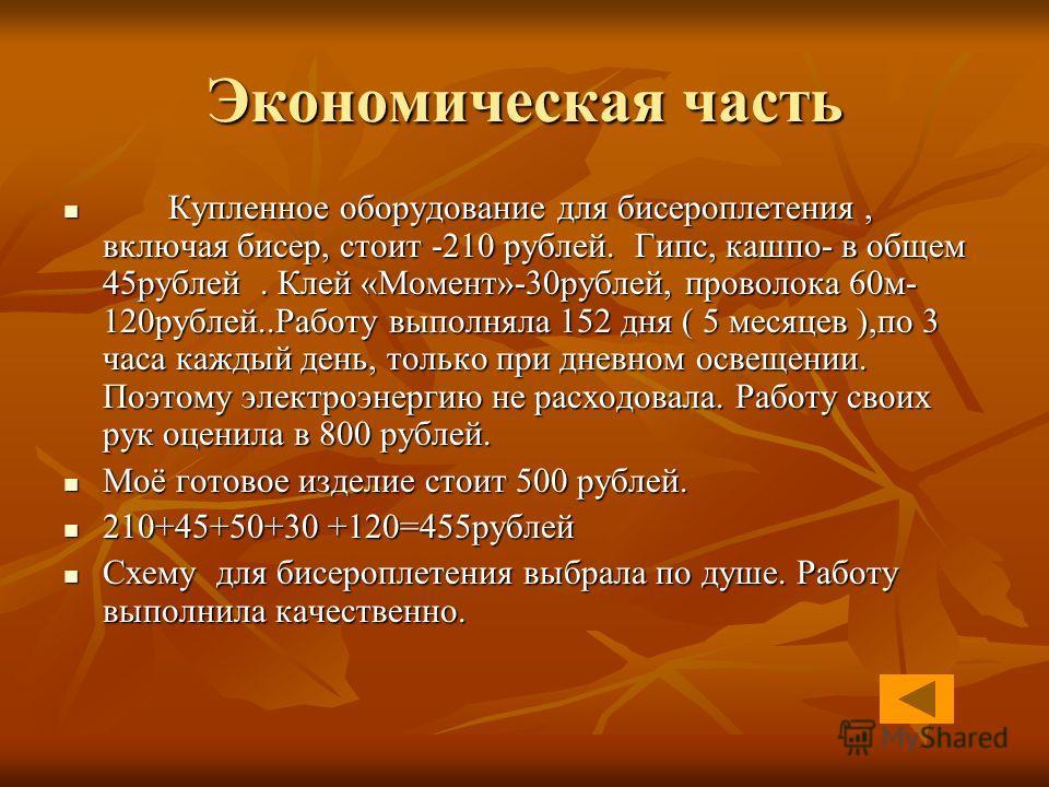 Экономическая часть Купленное оборудование для бисероплетения, включая бисер, стоит -210 рублей. Гипс, кашпо- в общем 45рублей. Клей «Момент»-30рублей, проволока 60м- 120рублей..Работу выполняла 152 дня ( 5 месяцев ),по 3 часа каждый день, только при